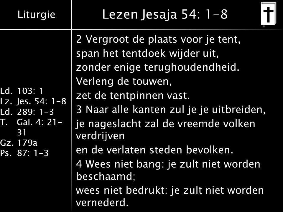 Liturgie Ld.103: 1 Lz.Jes. 54: 1-8 Ld.289: 1-3 T.Gal. 4: 21- 31 Gz.179a Ps.87: 1-3