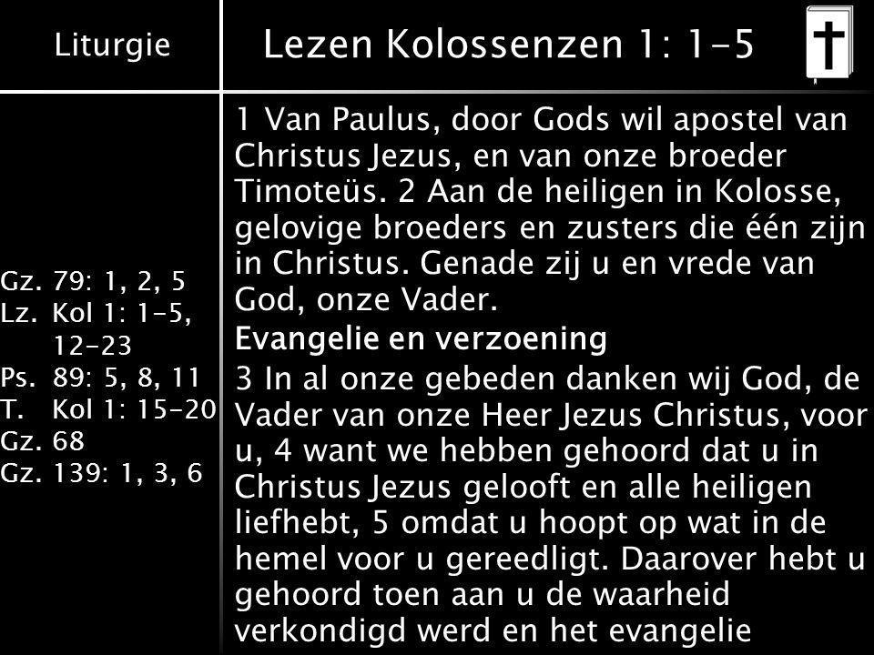 Liturgie Gz.79: 1, 2, 5 Lz.Kol 1: 1-5, 12-23 Ps.89: 5, 8, 11 T.Kol 1: 15-20 Gz.68 Gz.139: 1, 3, 6 Lezen Kolossenzen 1: 1-5 1 Van Paulus, door Gods wil apostel van Christus Jezus, en van onze broeder Timoteüs.