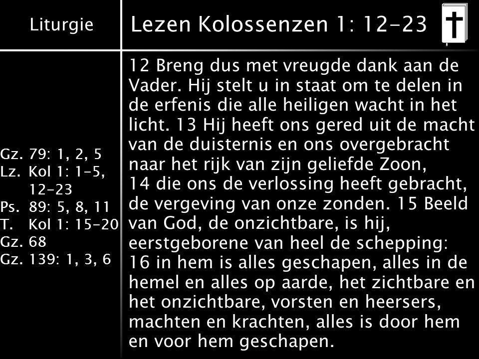 Liturgie Gz.79: 1, 2, 5 Lz.Kol 1: 1-5, 12-23 Ps.89: 5, 8, 11 T.Kol 1: 15-20 Gz.68 Gz.139: 1, 3, 6 Lezen Kolossenzen 1: 12-23 12 Breng dus met vreugde dank aan de Vader.