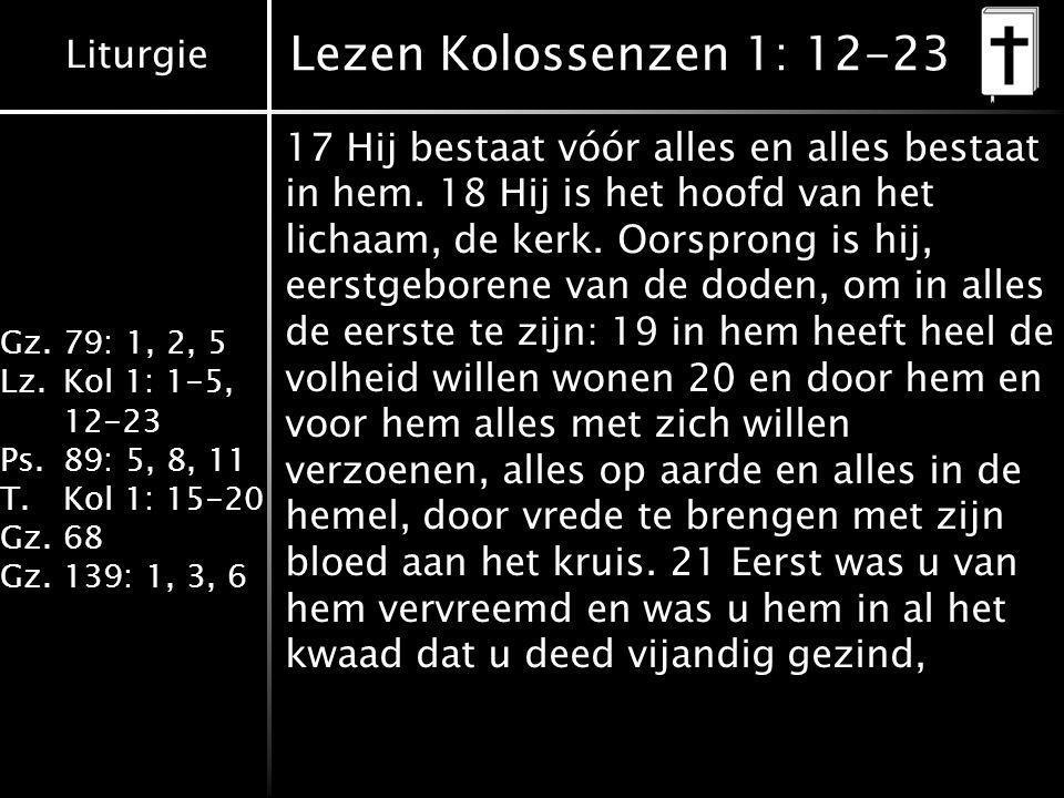 Liturgie Gz.79: 1, 2, 5 Lz.Kol 1: 1-5, 12-23 Ps.89: 5, 8, 11 T.Kol 1: 15-20 Gz.68 Gz.139: 1, 3, 6 Lezen Kolossenzen 1: 12-23 17 Hij bestaat vóór alles en alles bestaat in hem.
