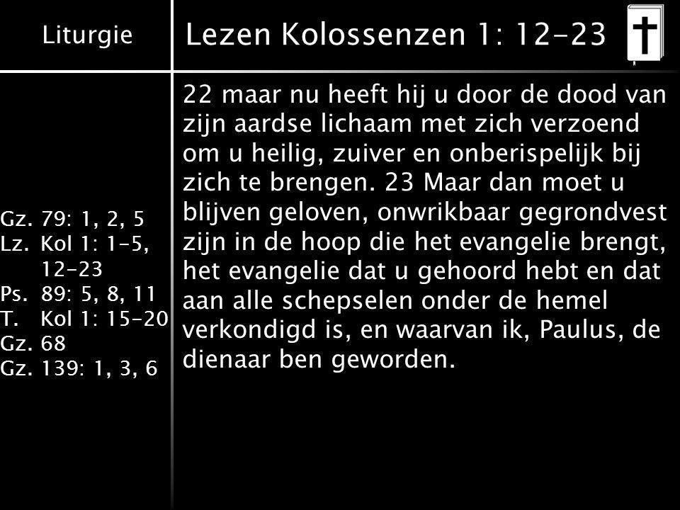 Liturgie Gz.79: 1, 2, 5 Lz.Kol 1: 1-5, 12-23 Ps.89: 5, 8, 11 T.Kol 1: 15-20 Gz.68 Gz.139: 1, 3, 6 Lezen Kolossenzen 1: 12-23 22 maar nu heeft hij u door de dood van zijn aardse lichaam met zich verzoend om u heilig, zuiver en onberispelijk bij zich te brengen.