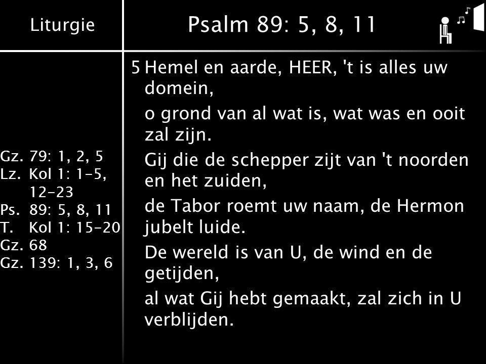 Liturgie Gz.79: 1, 2, 5 Lz.Kol 1: 1-5, 12-23 Ps.89: 5, 8, 11 T.Kol 1: 15-20 Gz.68 Gz.139: 1, 3, 6 Psalm 89: 5, 8, 11 5Hemel en aarde, HEER, t is alles uw domein, o grond van al wat is, wat was en ooit zal zijn.