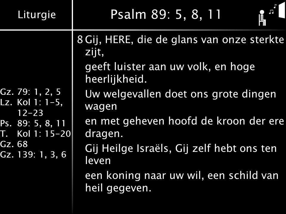 Liturgie Gz.79: 1, 2, 5 Lz.Kol 1: 1-5, 12-23 Ps.89: 5, 8, 11 T.Kol 1: 15-20 Gz.68 Gz.139: 1, 3, 6 Psalm 89: 5, 8, 11 8Gij, HERE, die de glans van onze sterkte zijt, geeft luister aan uw volk, en hoge heerlijkheid.