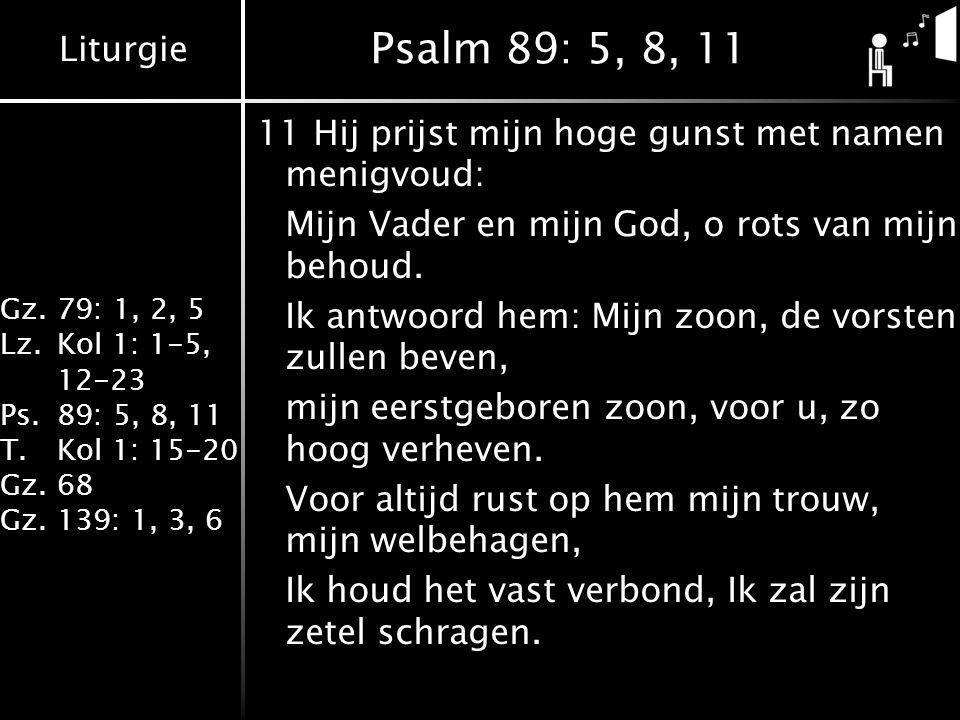 Liturgie Gz.79: 1, 2, 5 Lz.Kol 1: 1-5, 12-23 Ps.89: 5, 8, 11 T.Kol 1: 15-20 Gz.68 Gz.139: 1, 3, 6 Psalm 89: 5, 8, 11 11Hij prijst mijn hoge gunst met namen menigvoud: Mijn Vader en mijn God, o rots van mijn behoud.