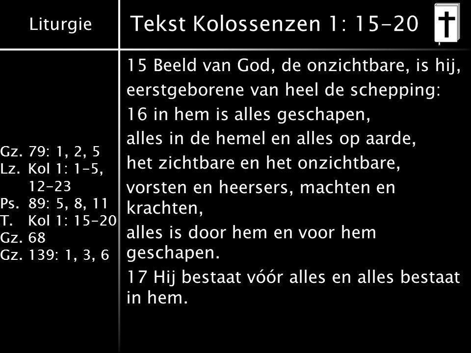 Liturgie Gz.79: 1, 2, 5 Lz.Kol 1: 1-5, 12-23 Ps.89: 5, 8, 11 T.Kol 1: 15-20 Gz.68 Gz.139: 1, 3, 6 Tekst Kolossenzen 1: 15-20 15 Beeld van God, de onzichtbare, is hij, eerstgeborene van heel de schepping: 16 in hem is alles geschapen, alles in de hemel en alles op aarde, het zichtbare en het onzichtbare, vorsten en heersers, machten en krachten, alles is door hem en voor hem geschapen.
