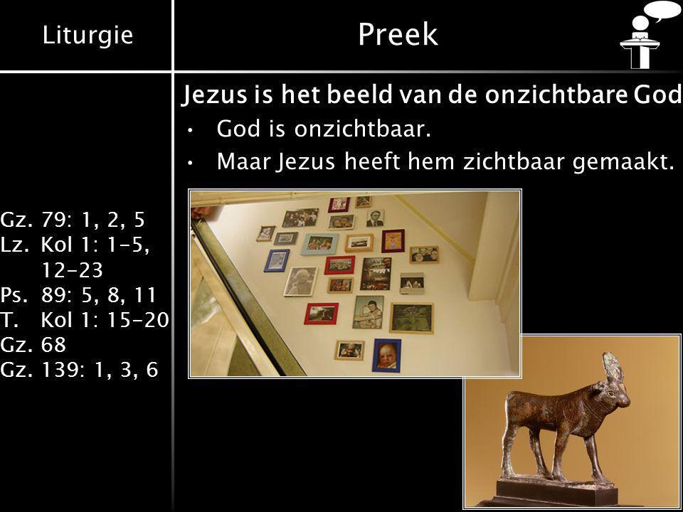 Liturgie Gz.79: 1, 2, 5 Lz.Kol 1: 1-5, 12-23 Ps.89: 5, 8, 11 T.Kol 1: 15-20 Gz.68 Gz.139: 1, 3, 6 Preek Jezus is het beeld van de onzichtbare God God is onzichtbaar.