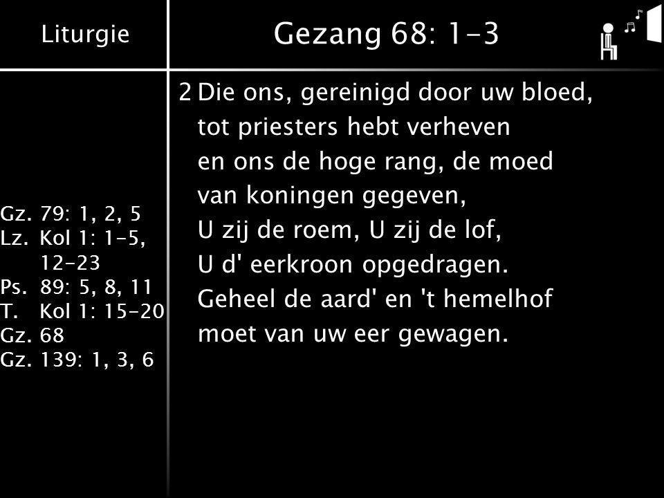 Liturgie Gz.79: 1, 2, 5 Lz.Kol 1: 1-5, 12-23 Ps.89: 5, 8, 11 T.Kol 1: 15-20 Gz.68 Gz.139: 1, 3, 6 Gezang 68: 1-3 2Die ons, gereinigd door uw bloed, tot priesters hebt verheven en ons de hoge rang, de moed van koningen gegeven, U zij de roem, U zij de lof, U d eerkroon opgedragen.