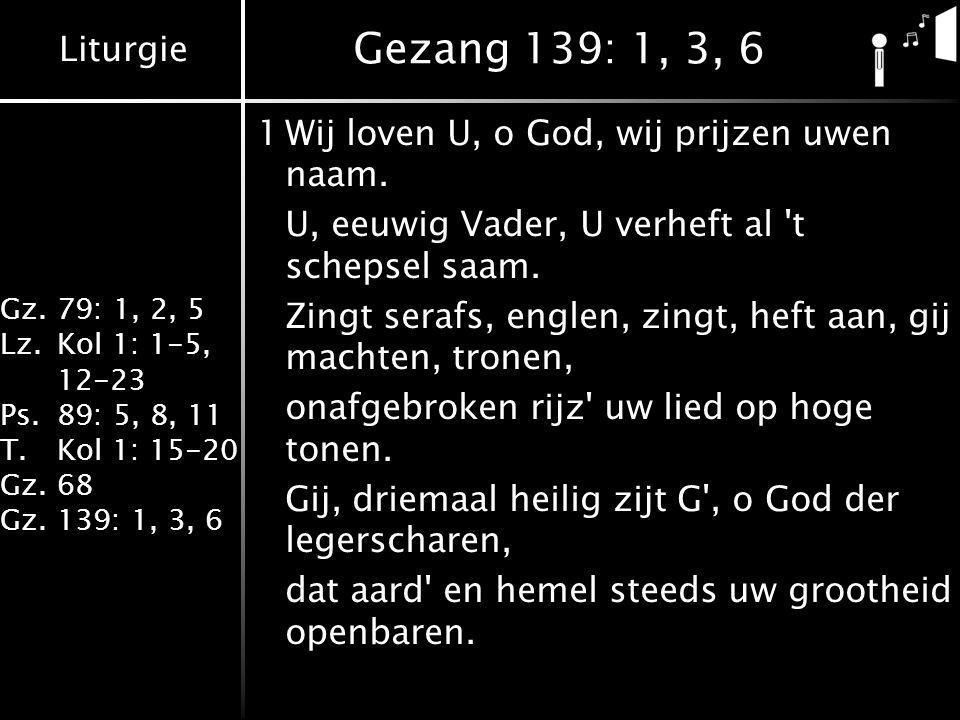 Liturgie Gz.79: 1, 2, 5 Lz.Kol 1: 1-5, 12-23 Ps.89: 5, 8, 11 T.Kol 1: 15-20 Gz.68 Gz.139: 1, 3, 6 Gezang 139: 1, 3, 6 1Wij loven U, o God, wij prijzen uwen naam.