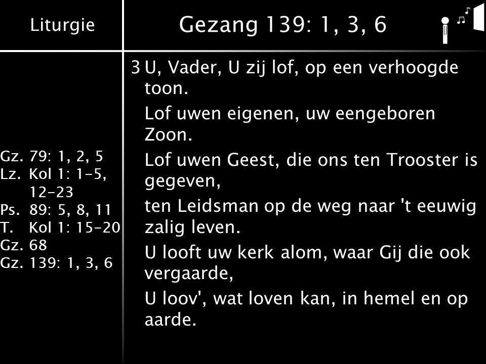 Liturgie Gz.79: 1, 2, 5 Lz.Kol 1: 1-5, 12-23 Ps.89: 5, 8, 11 T.Kol 1: 15-20 Gz.68 Gz.139: 1, 3, 6 Gezang 139: 1, 3, 6 3U, Vader, U zij lof, op een verhoogde toon.