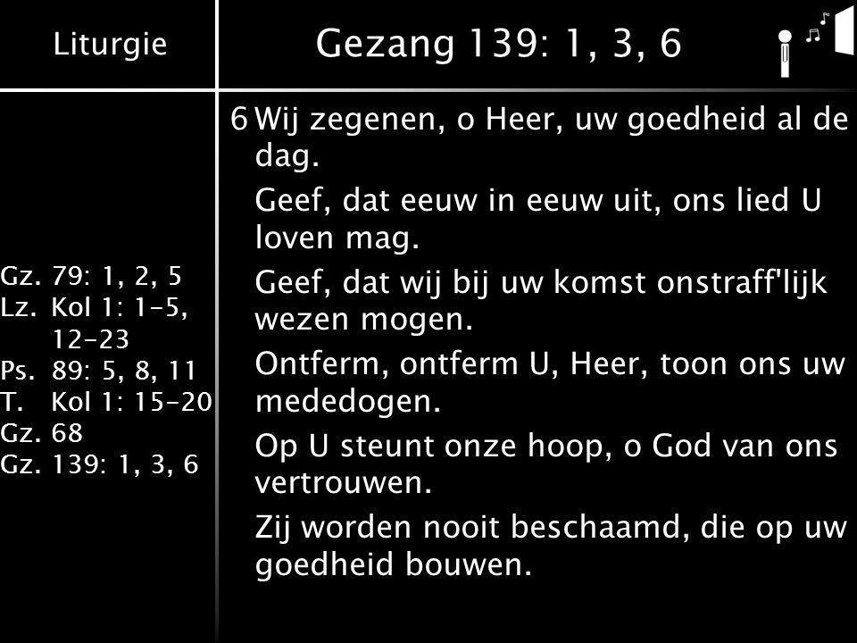 Liturgie Gz.79: 1, 2, 5 Lz.Kol 1: 1-5, 12-23 Ps.89: 5, 8, 11 T.Kol 1: 15-20 Gz.68 Gz.139: 1, 3, 6 Gezang 139: 1, 3, 6 6Wij zegenen, o Heer, uw goedheid al de dag.