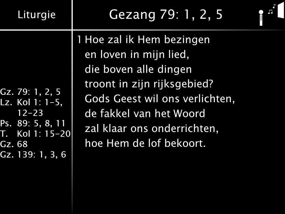 Liturgie Gz.79: 1, 2, 5 Lz.Kol 1: 1-5, 12-23 Ps.89: 5, 8, 11 T.Kol 1: 15-20 Gz.68 Gz.139: 1, 3, 6 Gezang 79: 1, 2, 5 1Hoe zal ik Hem bezingen en loven in mijn lied, die boven alle dingen troont in zijn rijksgebied.