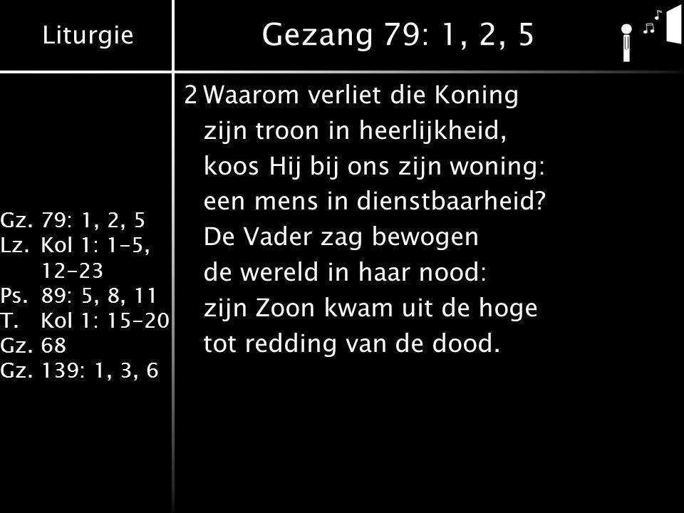 Liturgie Gz.79: 1, 2, 5 Lz.Kol 1: 1-5, 12-23 Ps.89: 5, 8, 11 T.Kol 1: 15-20 Gz.68 Gz.139: 1, 3, 6 Gezang 79: 1, 2, 5 2Waarom verliet die Koning zijn troon in heerlijkheid, koos Hij bij ons zijn woning: een mens in dienstbaarheid.