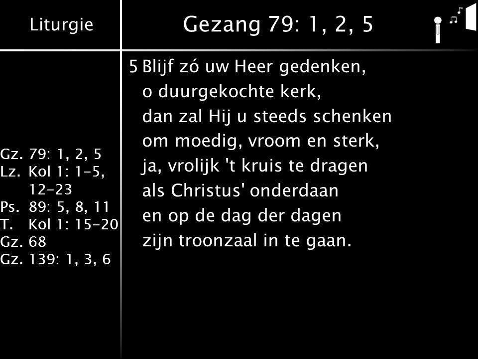 Liturgie Gz.79: 1, 2, 5 Lz.Kol 1: 1-5, 12-23 Ps.89: 5, 8, 11 T.Kol 1: 15-20 Gz.68 Gz.139: 1, 3, 6 Gezang 79: 1, 2, 5 5Blijf zó uw Heer gedenken, o duurgekochte kerk, dan zal Hij u steeds schenken om moedig, vroom en sterk, ja, vrolijk t kruis te dragen als Christus onderdaan en op de dag der dagen zijn troonzaal in te gaan.
