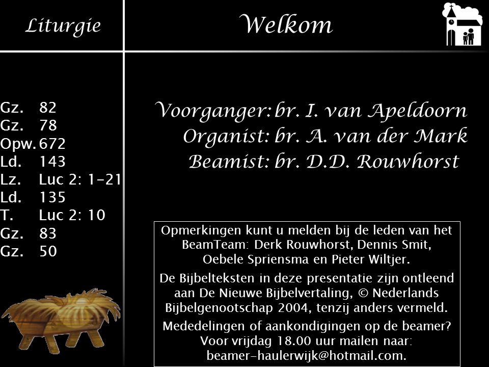 Liturgie Gz.82 Gz.78 Opw.672 Ld.143 Lz.Luc 2: 1-21 Ld.135 T.Luc 2: 10 Gz.83 Gz.50 Welkom Voorganger:br. I. van Apeldoorn Organist:br. A. van der Mark