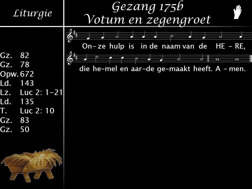 Liturgie Gz.82 Gz.78 Opw.672 Ld.143 Lz.Luc 2: 1-21 Ld.135 T.Luc 2: 10 Gz.83 Gz.50 Gezang 175b Votum en zegengroet On-zehulpisindenaamvandeHE-RE, diehe-melenaar-dege-maaktheeft.A-men.