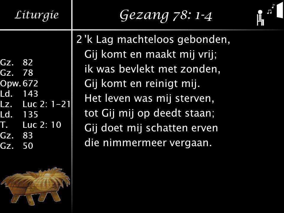 Liturgie Gz.82 Gz.78 Opw.672 Ld.143 Lz.Luc 2: 1-21 Ld.135 T.Luc 2: 10 Gz.83 Gz.50 Gezang 78: 1-4 2 k Lag machteloos gebonden, Gij komt en maakt mij vrij; ik was bevlekt met zonden, Gij komt en reinigt mij.