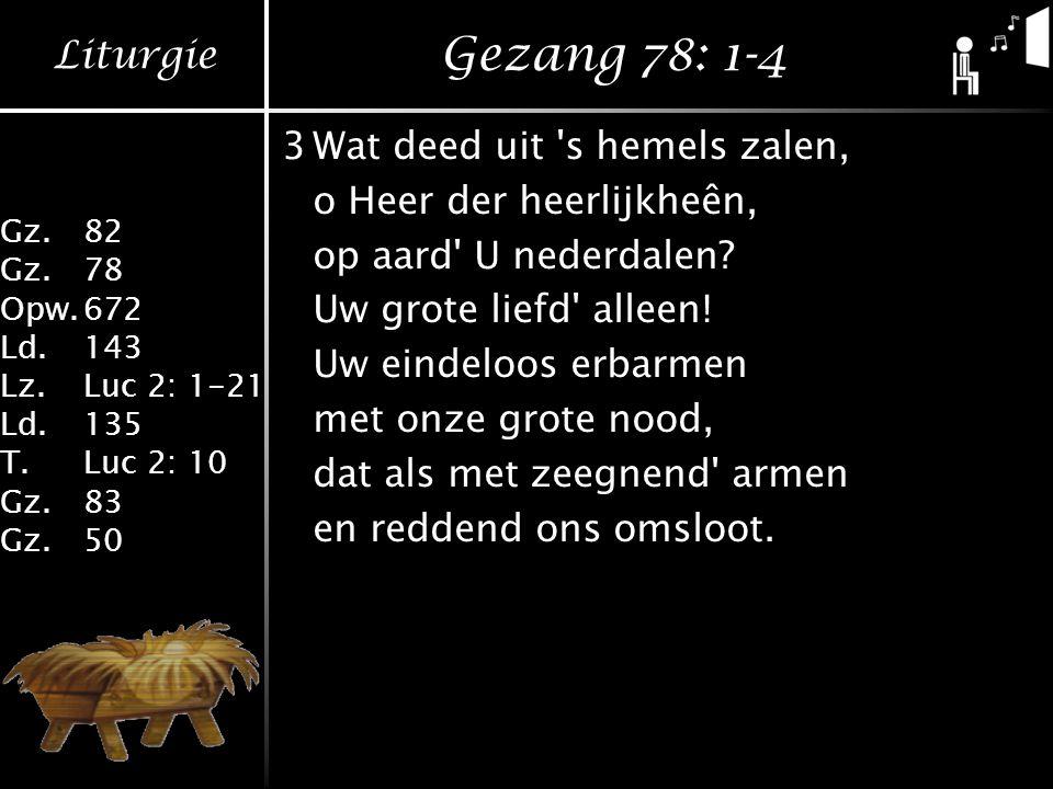 Liturgie Gz.82 Gz.78 Opw.672 Ld.143 Lz.Luc 2: 1-21 Ld.135 T.Luc 2: 10 Gz.83 Gz.50 Gezang 78: 1-4 3Wat deed uit 's hemels zalen, o Heer der heerlijkheê
