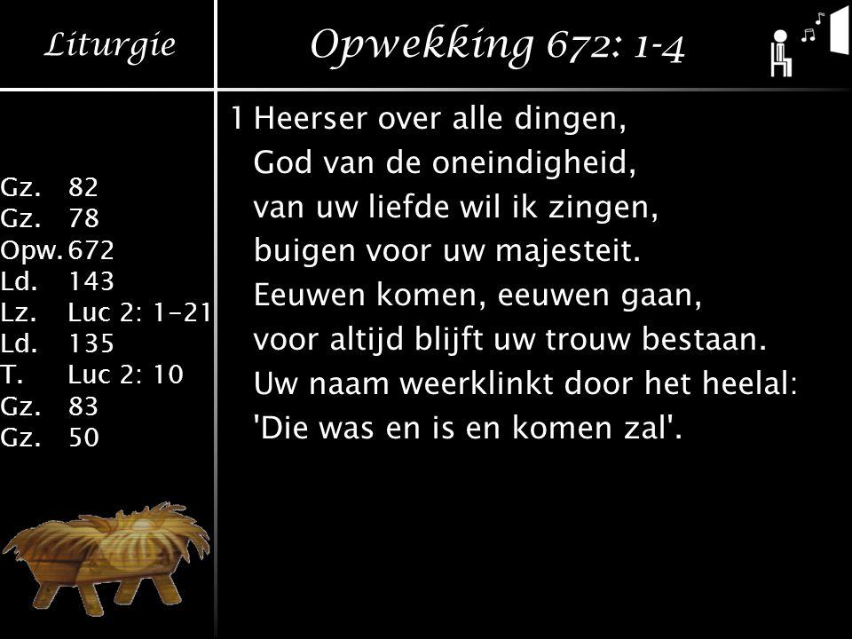 Liturgie Gz.82 Gz.78 Opw.672 Ld.143 Lz.Luc 2: 1-21 Ld.135 T.Luc 2: 10 Gz.83 Gz.50 Opwekking 672: 1-4 1Heerser over alle dingen, God van de oneindigheid, van uw liefde wil ik zingen, buigen voor uw majesteit.