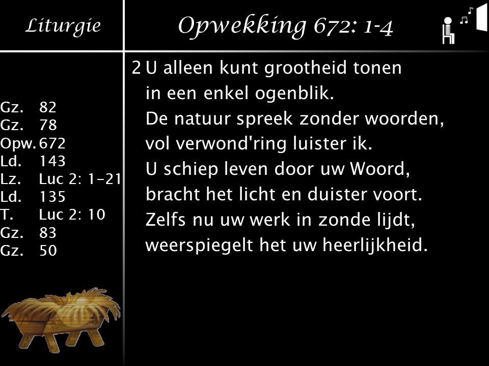 Liturgie Gz.82 Gz.78 Opw.672 Ld.143 Lz.Luc 2: 1-21 Ld.135 T.Luc 2: 10 Gz.83 Gz.50 Opwekking 672: 1-4 2U alleen kunt grootheid tonen in een enkel ogenblik.