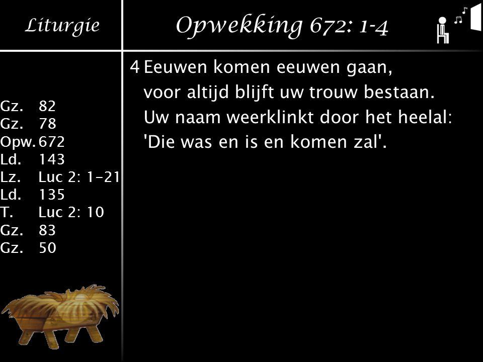 Liturgie Gz.82 Gz.78 Opw.672 Ld.143 Lz.Luc 2: 1-21 Ld.135 T.Luc 2: 10 Gz.83 Gz.50 Opwekking 672: 1-4 4Eeuwen komen eeuwen gaan, voor altijd blijft uw trouw bestaan.