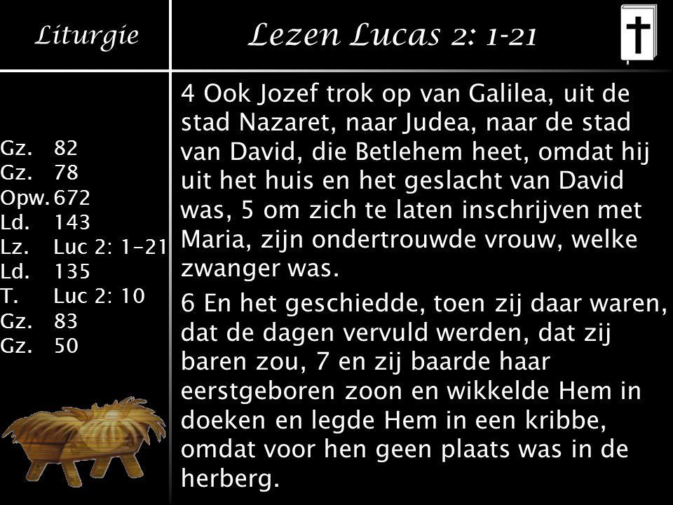 Liturgie Gz.82 Gz.78 Opw.672 Ld.143 Lz.Luc 2: 1-21 Ld.135 T.Luc 2: 10 Gz.83 Gz.50 Lezen Lucas 2: 1-21 4 Ook Jozef trok op van Galilea, uit de stad Nazaret, naar Judea, naar de stad van David, die Betlehem heet, omdat hij uit het huis en het geslacht van David was, 5 om zich te laten inschrijven met Maria, zijn ondertrouwde vrouw, welke zwanger was.