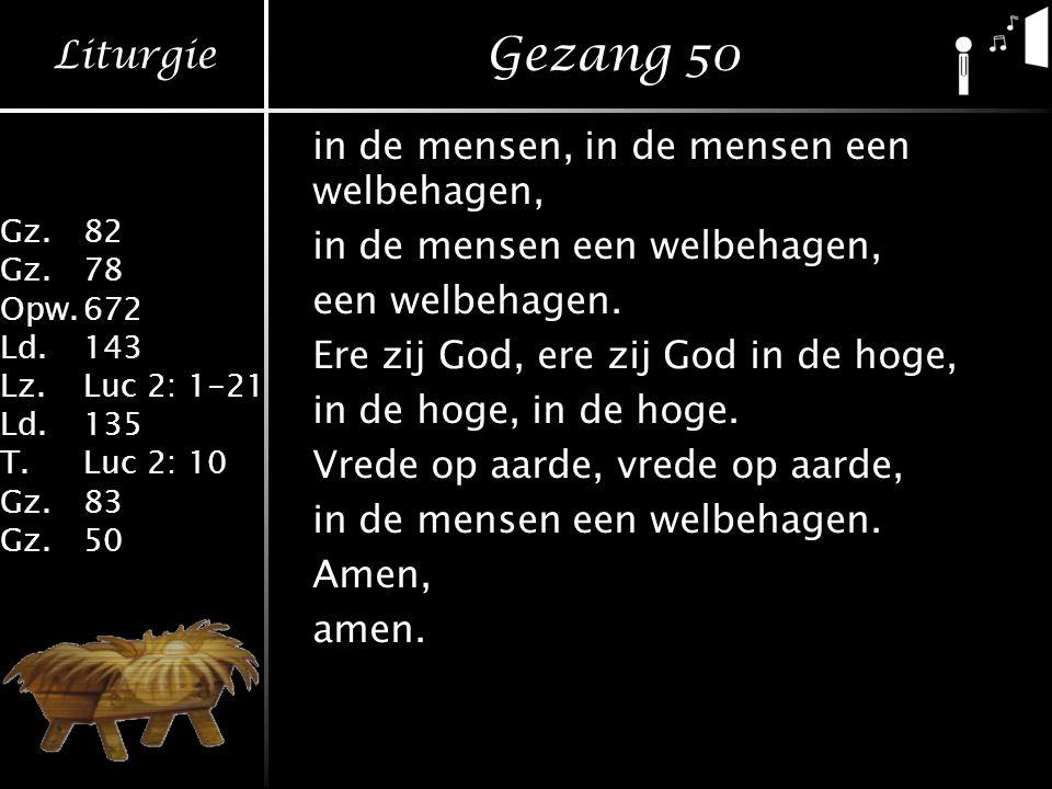 Liturgie Gz.82 Gz.78 Opw.672 Ld.143 Lz.Luc 2: 1-21 Ld.135 T.Luc 2: 10 Gz.83 Gz.50 Gezang 50 in de mensen, in de mensen een welbehagen, in de mensen een welbehagen, een welbehagen.