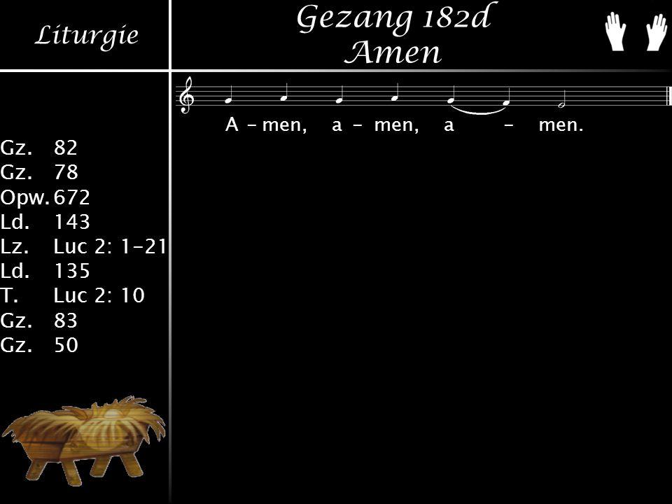 Liturgie Gz.82 Gz.78 Opw.672 Ld.143 Lz.Luc 2: 1-21 Ld.135 T.Luc 2: 10 Gz.83 Gz.50 Gezang 182d Amen A-men,a-men,a-men.
