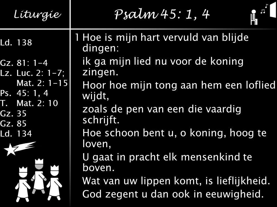 Liturgie Ld.138 Gz.81: 1-4 Lz.Luc.2: 1-7; Mat. 2: 1-15 Ps.45: 1, 4 T.Mat.