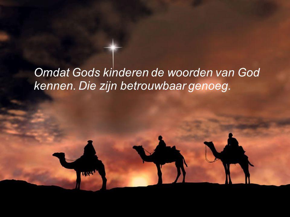 Omdat Gods kinderen de woorden van God kennen. Die zijn betrouwbaar genoeg.
