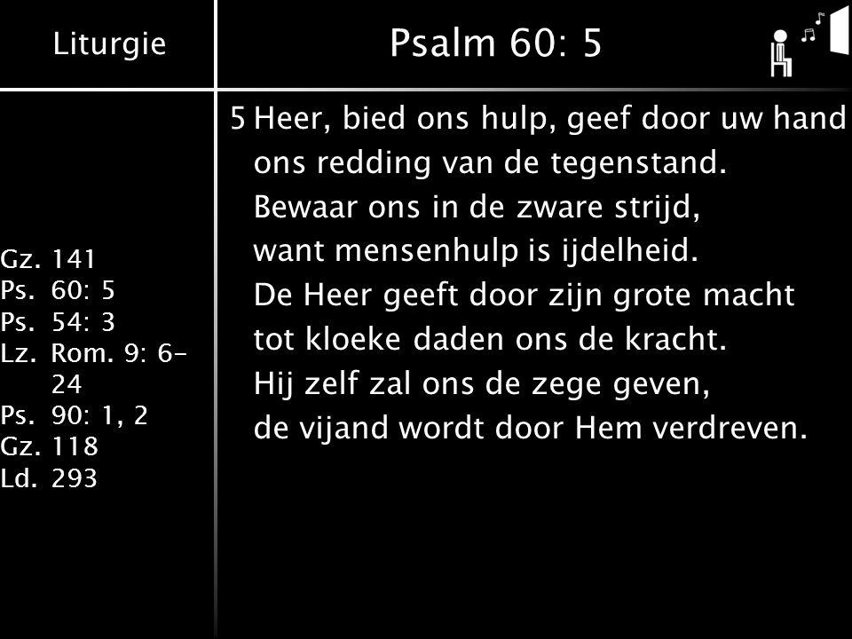 Liturgie Gz.141 Ps.60: 5 Ps.54: 3 Lz.Rom. 9: 6- 24 Ps.90: 1, 2 Gz.118 Ld.293 Psalm 60: 5 5Heer, bied ons hulp, geef door uw hand ons redding van de te