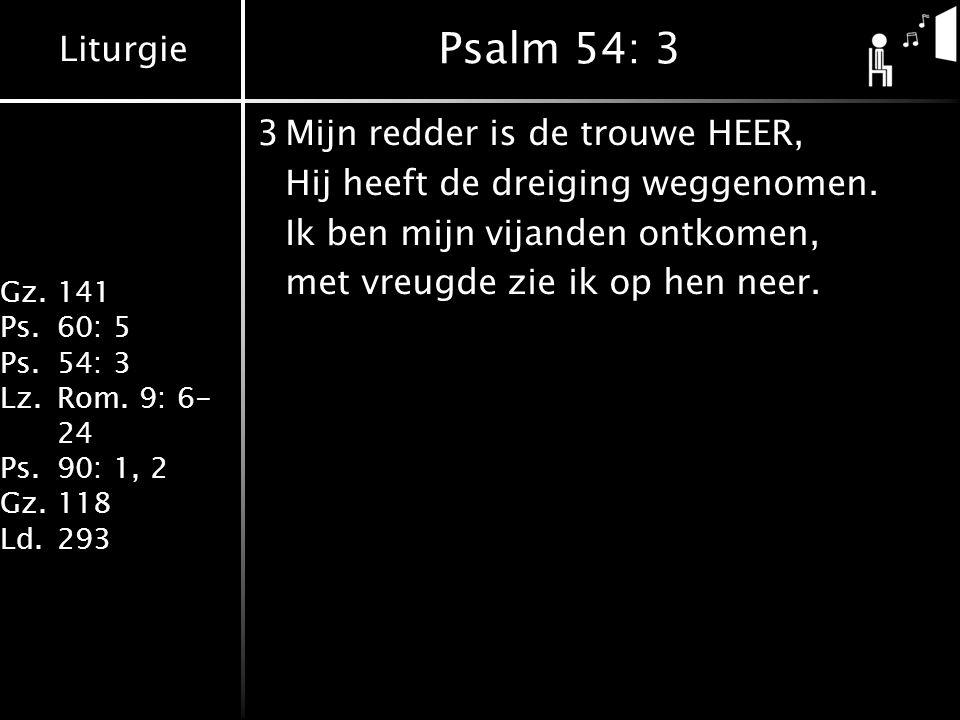 Liturgie Gz.141 Ps.60: 5 Ps.54: 3 Lz.Rom. 9: 6- 24 Ps.90: 1, 2 Gz.118 Ld.293 Psalm 54: 3 3Mijn redder is de trouwe HEER, Hij heeft de dreiging weggeno