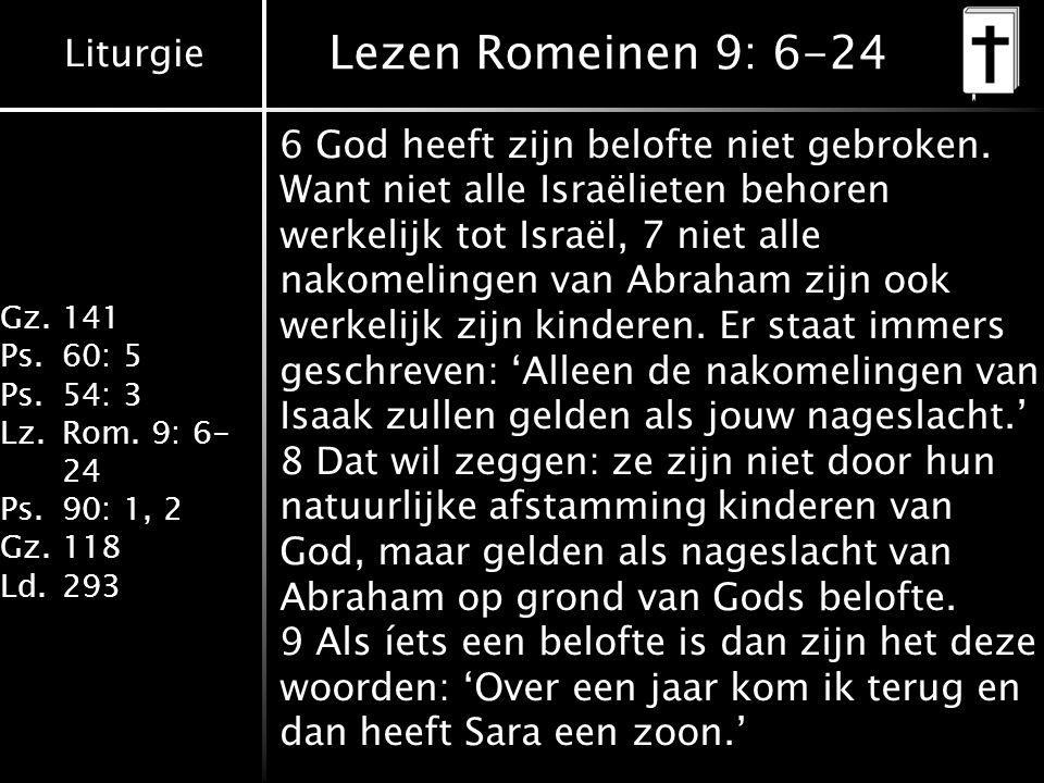Liturgie Gz.141 Ps.60: 5 Ps.54: 3 Lz.Rom. 9: 6- 24 Ps.90: 1, 2 Gz.118 Ld.293 Lezen Romeinen 9: 6-24 6 God heeft zijn belofte niet gebroken. Want niet