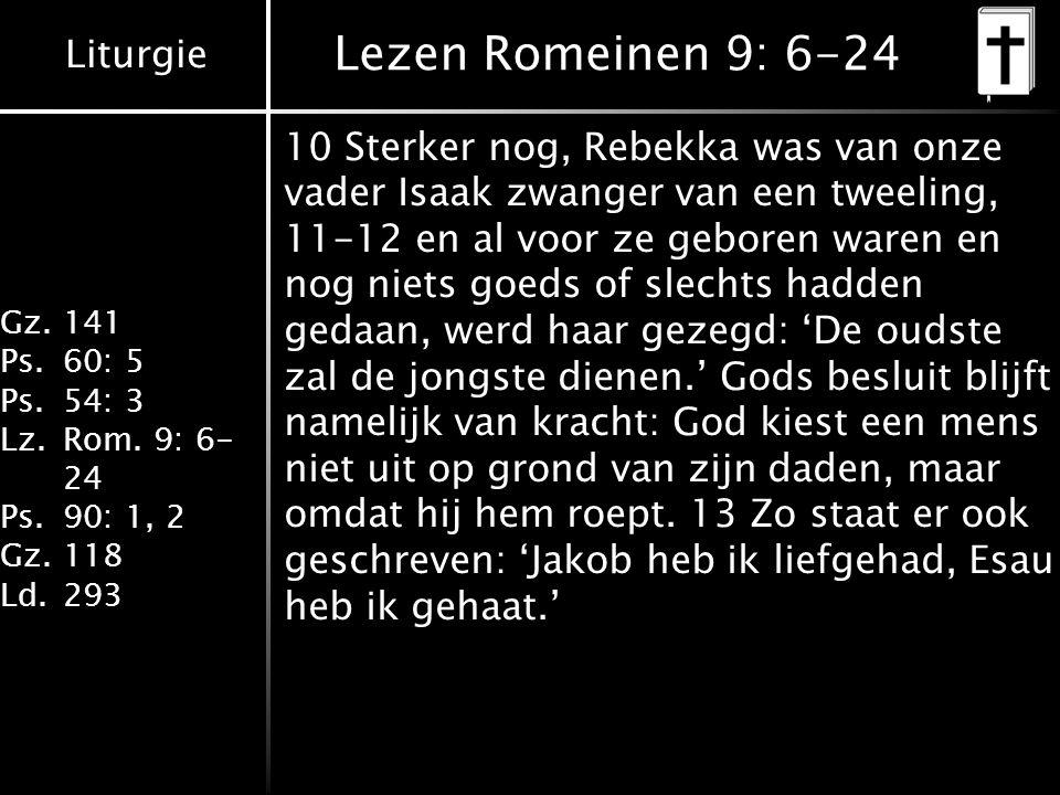 Liturgie Gz.141 Ps.60: 5 Ps.54: 3 Lz.Rom. 9: 6- 24 Ps.90: 1, 2 Gz.118 Ld.293 Lezen Romeinen 9: 6-24 10 Sterker nog, Rebekka was van onze vader Isaak z