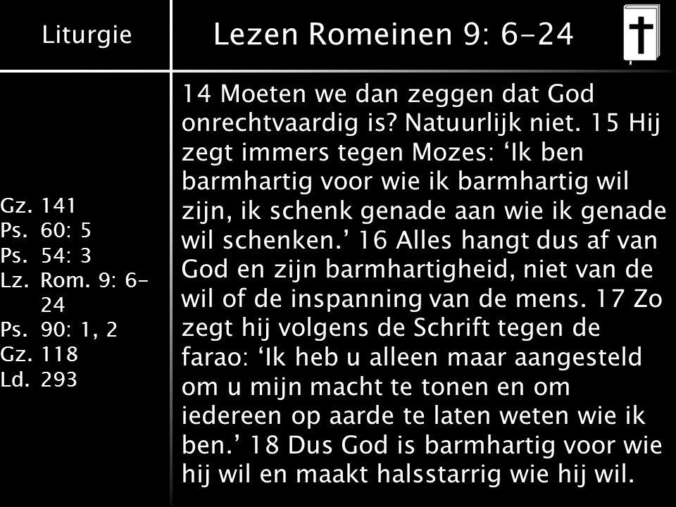 Liturgie Gz.141 Ps.60: 5 Ps.54: 3 Lz.Rom. 9: 6- 24 Ps.90: 1, 2 Gz.118 Ld.293 Lezen Romeinen 9: 6-24 14 Moeten we dan zeggen dat God onrechtvaardig is?
