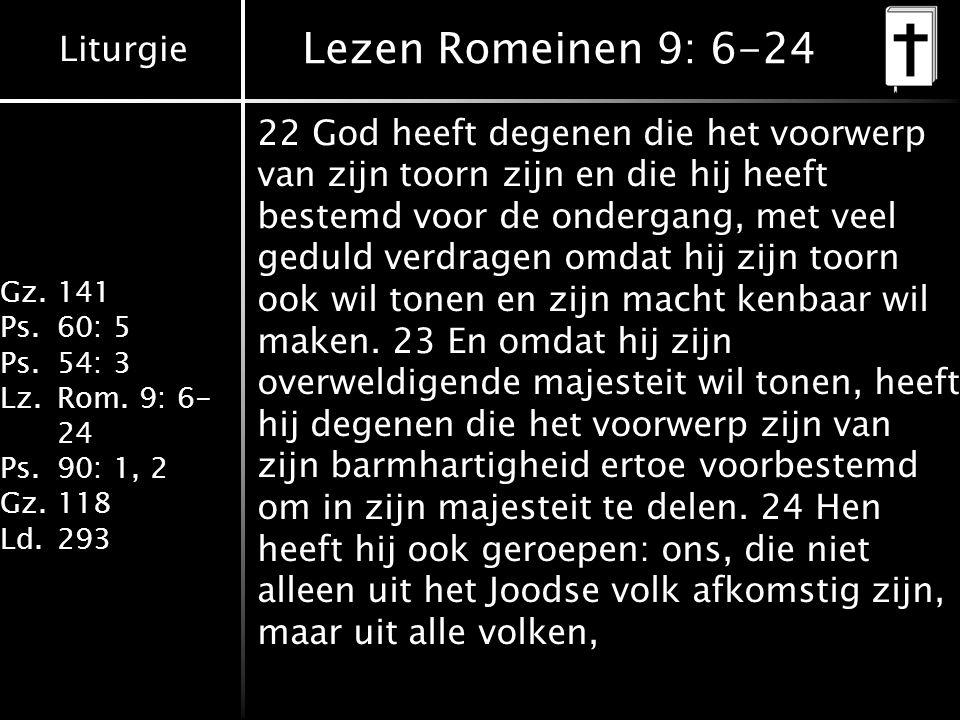 Liturgie Gz.141 Ps.60: 5 Ps.54: 3 Lz.Rom. 9: 6- 24 Ps.90: 1, 2 Gz.118 Ld.293 Lezen Romeinen 9: 6-24 22 God heeft degenen die het voorwerp van zijn too