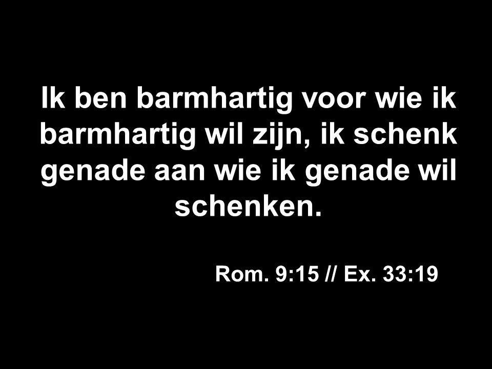 Ik ben barmhartig voor wie ik barmhartig wil zijn, ik schenk genade aan wie ik genade wil schenken. Rom. 9:15 // Ex. 33:19