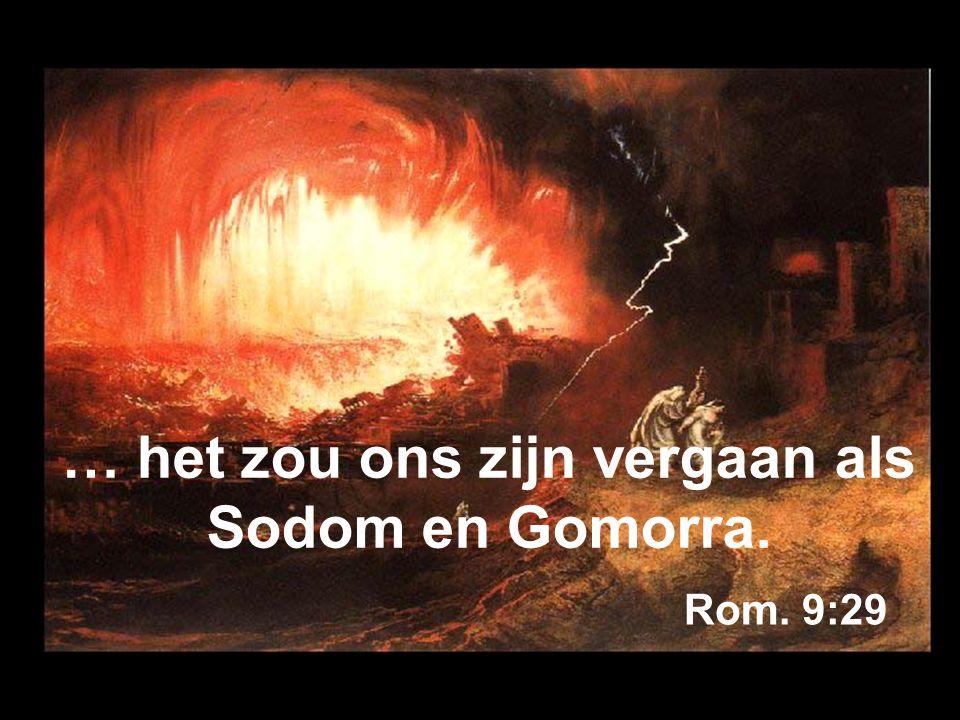 … het zou ons zijn vergaan als Sodom en Gomorra. Rom. 9:29