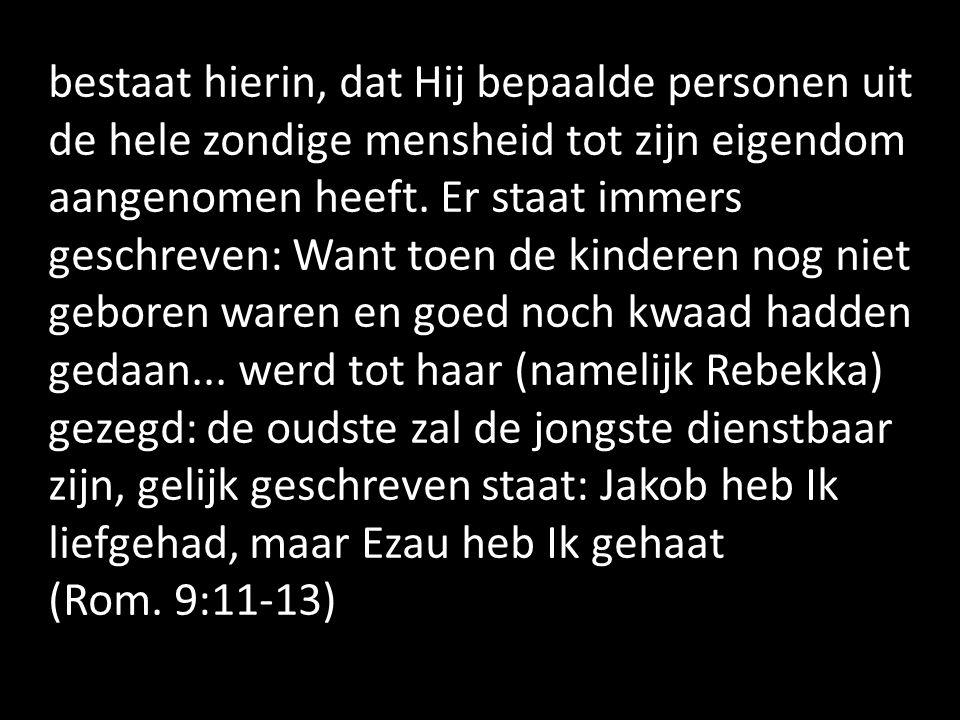 bestaat hierin, dat Hij bepaalde personen uit de hele zondige mensheid tot zijn eigendom aangenomen heeft. Er staat immers geschreven: Want toen de ki