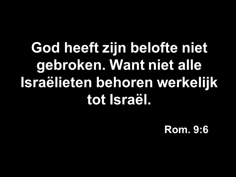 God heeft zijn belofte niet gebroken. Want niet alle Israëlieten behoren werkelijk tot Israël. Rom. 9:6