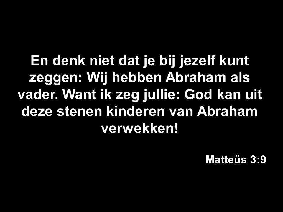 En denk niet dat je bij jezelf kunt zeggen: Wij hebben Abraham als vader. Want ik zeg jullie: God kan uit deze stenen kinderen van Abraham verwekken!