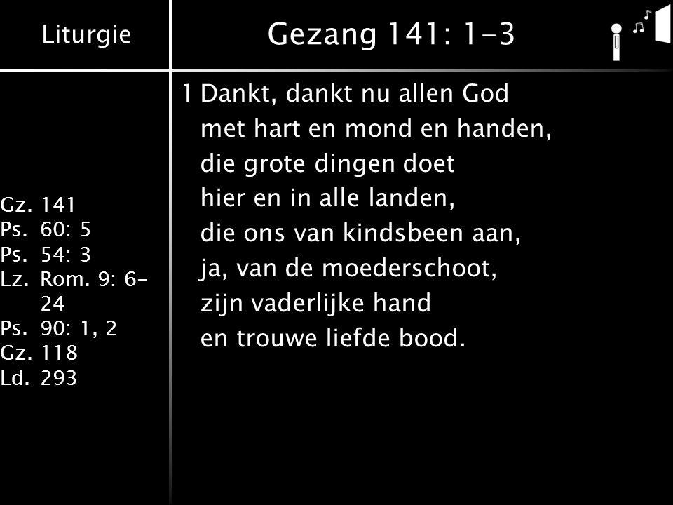Liturgie Gz.141 Ps.60: 5 Ps.54: 3 Lz.Rom. 9: 6- 24 Ps.90: 1, 2 Gz.118 Ld.293 Gezang 141: 1-3 1Dankt, dankt nu allen God met hart en mond en handen, di