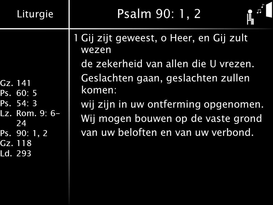 Liturgie Gz.141 Ps.60: 5 Ps.54: 3 Lz.Rom. 9: 6- 24 Ps.90: 1, 2 Gz.118 Ld.293 Psalm 90: 1, 2 1Gij zijt geweest, o Heer, en Gij zult wezen de zekerheid