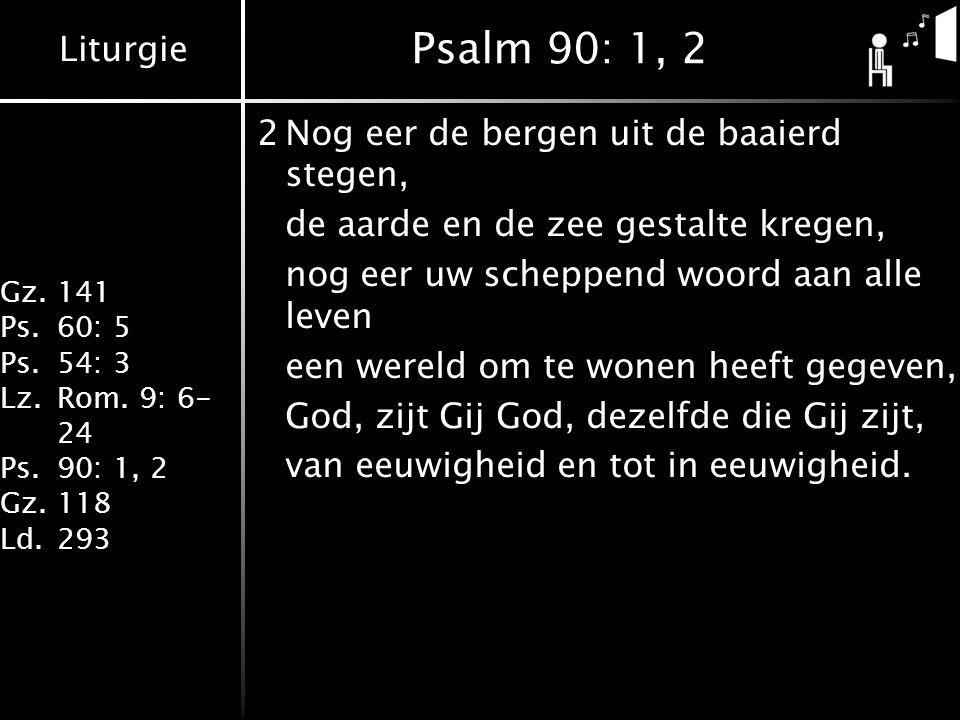 Liturgie Gz.141 Ps.60: 5 Ps.54: 3 Lz.Rom. 9: 6- 24 Ps.90: 1, 2 Gz.118 Ld.293 Psalm 90: 1, 2 2Nog eer de bergen uit de baaierd stegen, de aarde en de z