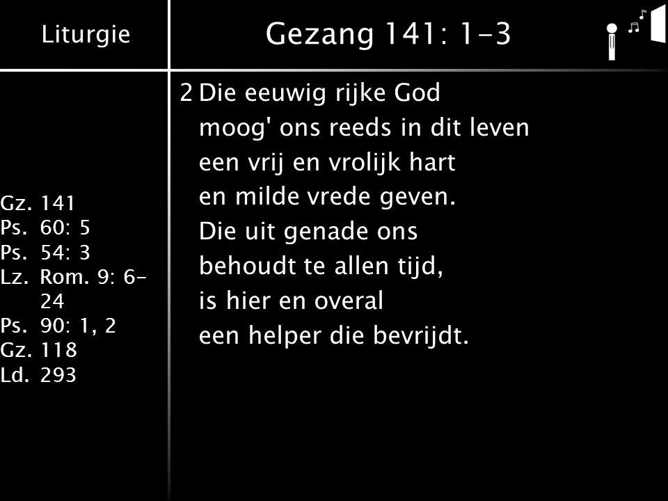 Liturgie Gz.141 Ps.60: 5 Ps.54: 3 Lz.Rom. 9: 6- 24 Ps.90: 1, 2 Gz.118 Ld.293 Gezang 141: 1-3 2Die eeuwig rijke God moog' ons reeds in dit leven een vr