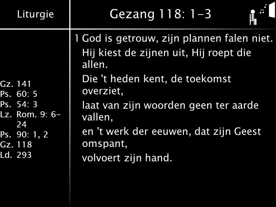 Liturgie Gz.141 Ps.60: 5 Ps.54: 3 Lz.Rom. 9: 6- 24 Ps.90: 1, 2 Gz.118 Ld.293 Gezang 118: 1-3 1God is getrouw, zijn plannen falen niet. Hij kiest de zi
