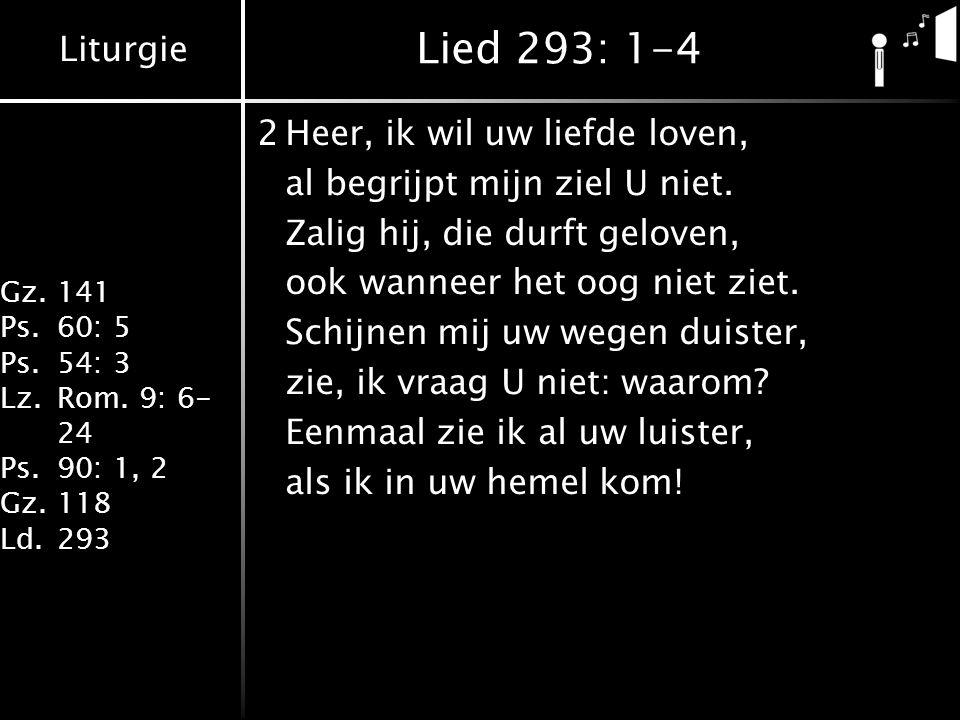 Liturgie Gz.141 Ps.60: 5 Ps.54: 3 Lz.Rom. 9: 6- 24 Ps.90: 1, 2 Gz.118 Ld.293 Lied 293: 1-4 2Heer, ik wil uw liefde loven, al begrijpt mijn ziel U niet