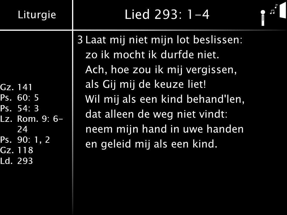 Liturgie Gz.141 Ps.60: 5 Ps.54: 3 Lz.Rom. 9: 6- 24 Ps.90: 1, 2 Gz.118 Ld.293 Lied 293: 1-4 3Laat mij niet mijn lot beslissen: zo ik mocht ik durfde ni