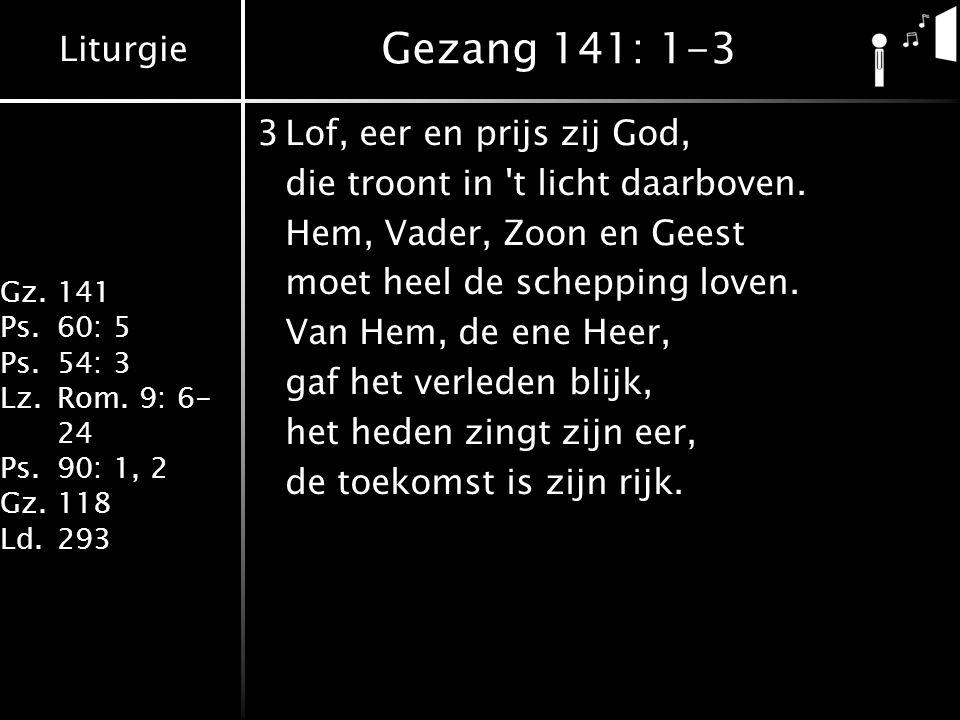 Liturgie Gz.141 Ps.60: 5 Ps.54: 3 Lz.Rom. 9: 6- 24 Ps.90: 1, 2 Gz.118 Ld.293 Gezang 141: 1-3 3Lof, eer en prijs zij God, die troont in 't licht daarbo