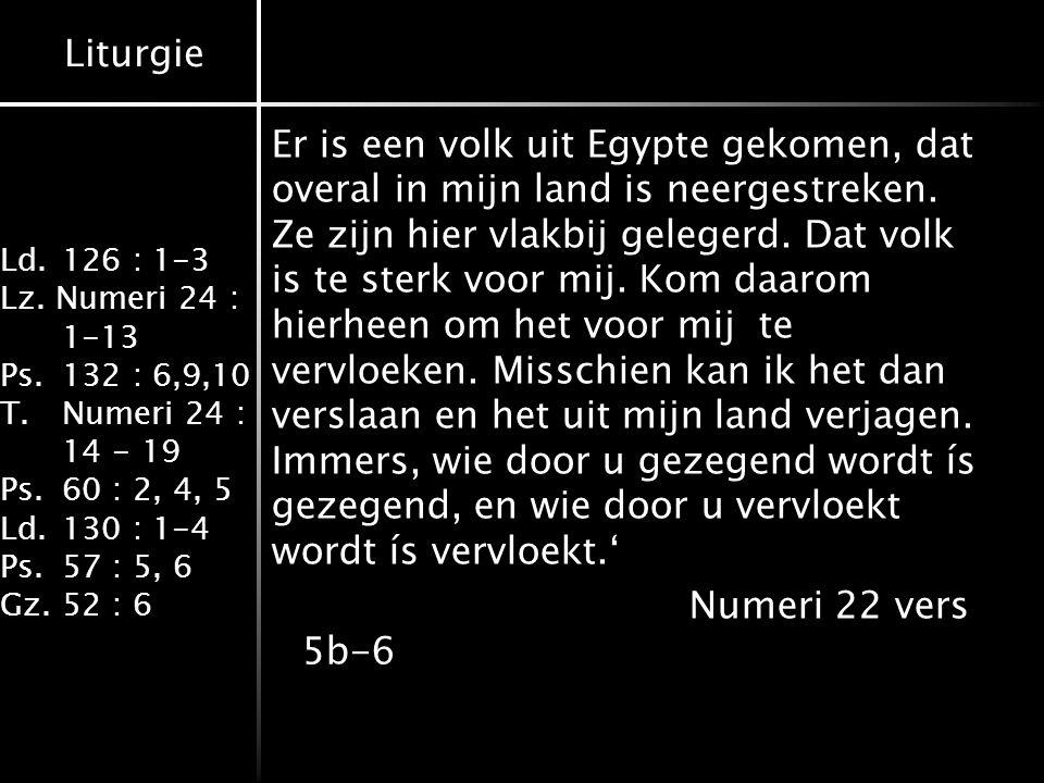 Liturgie Ld.126 : 1-3 Lz. Numeri 24 : 1-13 Ps.132 : 6,9,10 T.Numeri 24 : 14 - 19 Ps.60 : 2, 4, 5 Ld.130 : 1-4 Ps.57 : 5, 6 Gz.52 : 6 Er is een volk ui