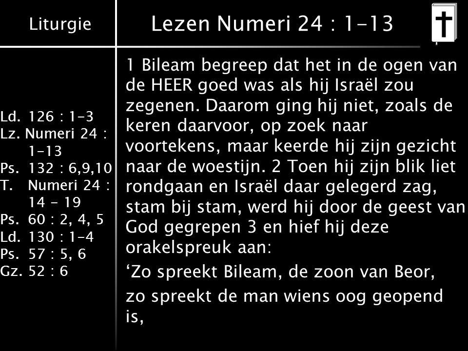 Liturgie Ld.126 : 1-3 Lz. Numeri 24 : 1-13 Ps.132 : 6,9,10 T.Numeri 24 : 14 - 19 Ps.60 : 2, 4, 5 Ld.130 : 1-4 Ps.57 : 5, 6 Gz.52 : 6 Lezen Numeri 24 :